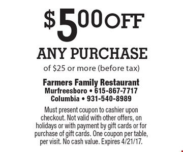 $5.00 off Any Purchase of $25 or more (before tax). Must present coupon to cashier upon checkout. Not valid with other offers, on holidays or with payment by gift cards or for purchase of gift cards. One coupon per table, per visit. No cash value. Expires 4/21/17.