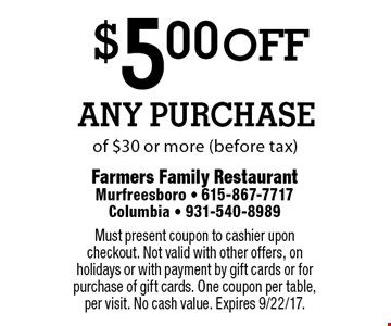 $5.00off Any Purchase of $30 or more (before tax). Must present coupon to cashier upon checkout. Not valid with other offers, on holidays or with payment by gift cards or for purchase of gift cards. One coupon per table, per visit. No cash value. Expires 9/22/17.