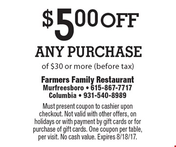 $5.00 off Any Purchase of $30 or more (before tax). Must present coupon to cashier upon checkout. Not valid with other offers, on holidays or with payment by gift cards or for purchase of gift cards. One coupon per table, per visit. No cash value. Expires 8/18/17.
