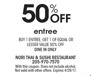 50% Off entree. Buy 1 entree, get 1 of equal or lesser value 50% off dine in only. With this coupon. Does not include alcohol. Not valid with other offers. Expires 4/28/17.