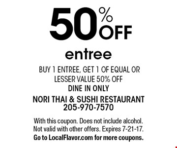 50% OFF entree. Buy 1 entree, get 1 of equal or lesser value 50% off, dine in only. With this coupon. Does not include alcohol. Not valid with other offers. Expires 7-21-17. Go to LocalFlavor.com for more coupons.