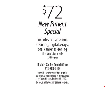 $72 New Patient Special includes consultation, cleaning, digital x-rays, oral cancer screening first time clients only $364 value. Not valid with other offers or prior services. Cleaning valid in the absence of gum disease. Expires 11-17-17. Go to LocalFlavor.com for more coupons.