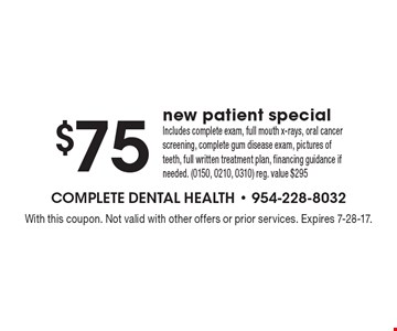 $75 new patient special. Includes complete exam, full mouth x-rays, oral cancer screening, complete gum disease exam, pictures of teeth, full written treatment plan, financing guidance if needed. (0150, 0210, 0310) reg. value $295. With this coupon. Not valid with other offers or prior services. Expires 7-28-17.