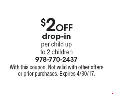 $2 off drop-in per child up to 2 children. With this coupon. Not valid with other offers or prior purchases. Expires 4/30/17.