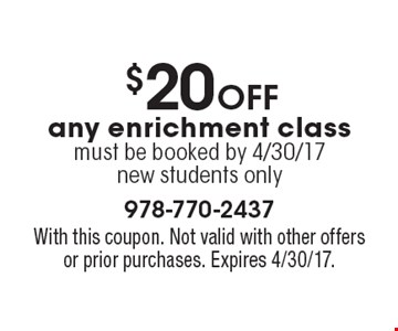 $20 off any enrichment class must be booked by 4/30/17new students only. With this coupon. Not valid with other offers or prior purchases. Expires 4/30/17.