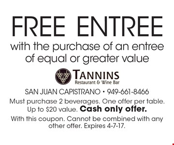 FREE Entree with the purchase of an entree of equal or greater value. Must purchase 2 beverages. One offer per table. Up to $20 value. Cash only offer. With this coupon. Cannot be combined with any other offer. Expires 4-7-17.