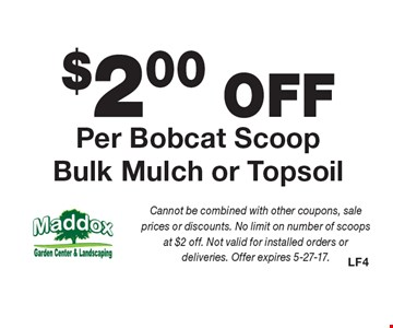 $2.00 OFF Per Bobcat Scoop Bulk Mulch or Topsoil. Cannot be combined with other coupons, sale prices or discounts. No limit on number of scoops at $2 off. Not valid for installed orders or deliveries. Offer expires 5-27-17.
