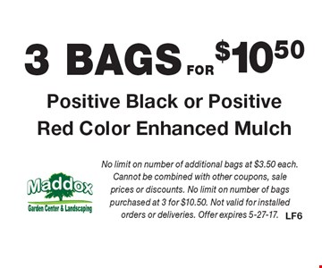 3 BAGS FOR$10.50 Positive Black or Positive Red Color Enhanced Mulch. No limit on number of additional bags at $3.50 each. Cannot be combined with other coupons, sale prices or discounts. No limit on number of bags purchased at 3 for $10.50. Not valid for installed orders or deliveries. Offer expires 5-27-17.
