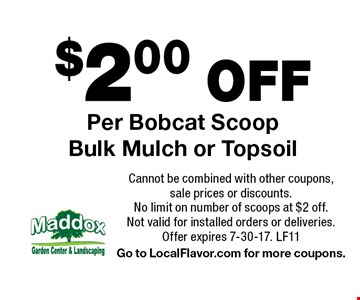 $2.00 OFF Per Bobcat Scoop Bulk Mulch or Topsoil. Cannot be combined with other coupons, sale prices or discounts. No limit on number of scoops at $2 off. Not valid for installed orders or deliveries. Offer expires 7-30-17. LF11. Go to LocalFlavor.com for more coupons.