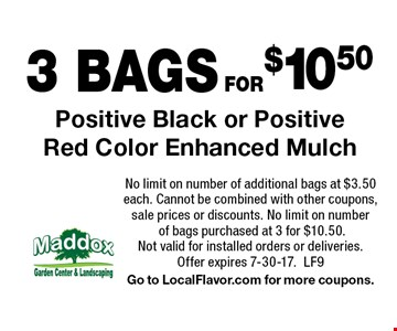 3 BAGS FOR$10.50 Positive Black or Positive Red Color Enhanced Mulch. No limit on number of additional bags at $3.50 each. Cannot be combined with other coupons, sale prices or discounts. No limit on number of bags purchased at 3 for $10.50. Not valid for installed orders or deliveries. Offer expires 7-30-17.LF9. Go to LocalFlavor.com for more coupons.