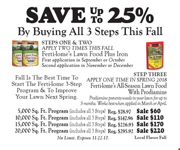 Save 25% ferti-lome. By buying all 3 steps this fall. Fall is the best time to start the Ferti-lome 3-step program & to improve your lawn next spring. 5,000 sq. ft. program (includes all 3 steps) reg. $78.97 sale $60, 10,000 sq. ft. program (includes all 3 steps) reg. $147.96 sale $110, 15,000 sq. ft. program (includes all 3 steps) reg. $226.93 sale $170, 20,000 sq. ft. program (includes all 3 steps) reg. $295.92 sale $220. No limit. Expires 11-22-17.