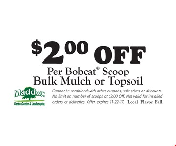 $2.00 off per Bobcat Scoop bulk mulch or topsoil. Cannot be combined with other coupons, sale prices or discounts. No limit on number of scoops at $2.00 Off. Not valid for installed orders or deliveries. Offer expires 11-22-17.Local Flavor Fall