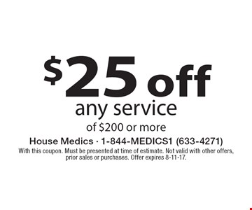 $25 off any service of $200 or more. With this coupon. Must be presented at time of estimate. Not valid with other offers, prior sales or purchases. Offer expires 8-11-17.