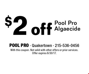 $2 off Pool Pro Algaecide. With this coupon. Not valid with other offers or prior services. Offer expires 6/30/17.