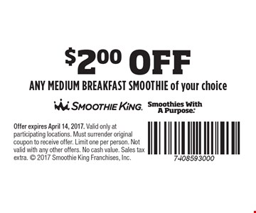 $2.00 OFF ANY MEDIUM BREAKFAST SMOOTHIE of your choice. Offer expires April 14, 2017. Valid only at participating locations. Must surrender original coupon to receive offer. Limit one per person. Not valid with any other offers. No cash value. Sales tax extra.  2017 Smoothie King Franchises, Inc.