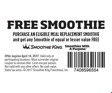 FREE SMOOTHIE PURCHASE AN ELIGIBLE MEAL REPLACEMENT SMOOTHIE and get any Smoothie of equal or lesser value FREE. Offer expires April 14, 2017. Valid only at participating locations. Must surrender original coupon to receive offer. Limit one per person.Not valid with any other offers. No cash value. Sales tax extra.  2017 Smoothie King Franchises, Inc.