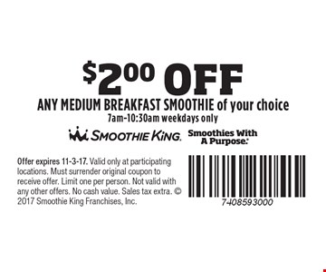 $2.00 Off Any medium Breakfast Smoothie of your choice. 7am-10:30am weekdays only. Offer expires 11-3-17. Valid only at participating locations. Must surrender original coupon to receive offer. Limit one per person. Not valid with any other offers. No cash value. Sales tax extra.  2017 Smoothie King Franchises, Inc.