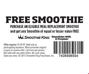 Free  Smoothie. Purchase an eligible meal replacement smoothie and get any smoothie of equal or lesser value FREE. Offer expires 11-3-17. Valid only at participating locations. Must surrender original coupon to receive offer. Limit one per person. Not valid with any other offers. No cash value.  Sales tax extra. 2017 Smoothie King Franchises, Inc.