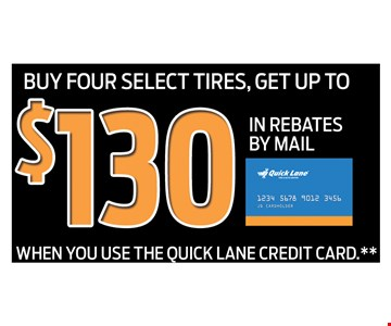 Buy four select tires , Get up to $130 in Rebates By Mail  - when you use the quick lane credit card