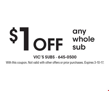 $1 off any whole sub. With this coupon. Not valid with other offers or prior purchases. Expires 3-10-17.