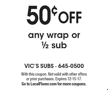 50¢ OFF any wrap or 1/2 sub. With this coupon. Not valid with other offers or prior purchases. Expires 12-15-17. Go to LocalFlavor.com for more coupons.