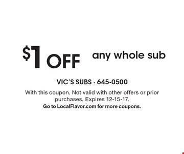 $1 OFF any whole sub. With this coupon. Not valid with other offers or prior purchases. Expires 12-15-17. Go to LocalFlavor.com for more coupons.