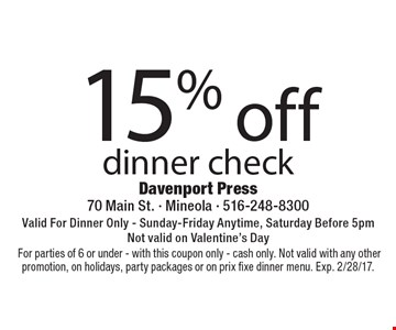 15% off dinner check Valid For Dinner Only - Sunday-Friday Anytime, Saturday Before 5pm†Not valid on Valentine's Day.For parties of 6 or under - with this coupon only - cash only. Not valid with any other promotion, on holidays, party packages or on prix fixe dinner menu. Exp. 2/28/17.