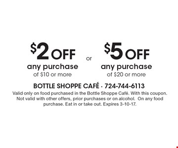 $2 Off any purchase of $10 or more or $5 Off any purchase of $20 or more.  Valid only on food purchased in the Bottle Shoppe Cafe. With this coupon. Not valid with other offers, prior purchases or on alcohol. On any food purchase. Eat in or take out. Expires 3-10-17.