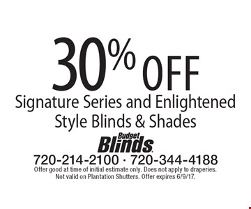 30% Off Signature Series And Enlightened Style Blinds & Shades. Offer good at time of initial estimate only. Does not apply to draperies. Not valid on Plantation Shutters. Offer expires 6/9/17.