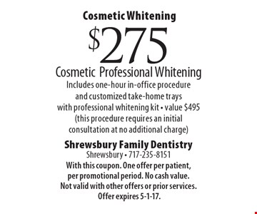 Cosmetic Whitening. $275 cosmetic professional whitening. Includes one-hour in-office procedure and customized take-home trays with professional whitening kit. Value $495 (this procedure requires an initial consultation at no additional charge). With this coupon. One offer per patient, per promotional period. No cash value. Not valid with other offers or prior services. Offer expires 5-1-17.