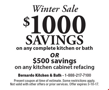 Winter Sale. $1000 SAVINGS on any complete kitchen or bath or $500 savings on any kitchen cabinet refacing. Present coupon at time of estimate. Some restrictions apply. Not valid with other offers or prior services. Offer expires 3-10-17.