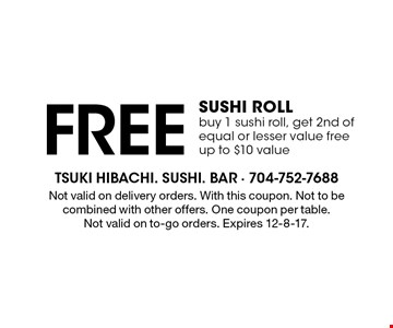 Free sushi roll. Buy 1 sushi roll, get 2nd of equal or lesser value free. Up to $10 value. Not valid on delivery orders. With this coupon. Not to be combined with other offers. One coupon per table. Not valid on to-go orders. Expires 12-8-17.
