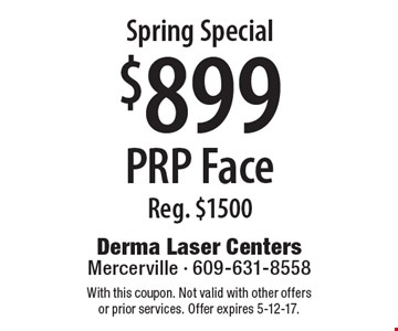 Spring Special. $899 PRP Face, Reg. $1500. With this coupon. Not valid with other offers or prior services. Offer expires 5-12-17.