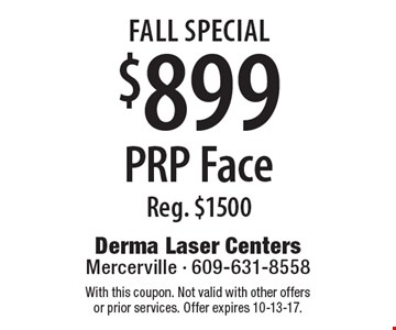 Fall Special. $899 PRP Face. Reg. $1500. With this coupon. Not valid with other offers or prior services. Offer expires 10-13-17.