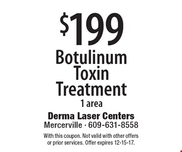 $199 Botulinum Toxin Treatment 1 area. With this coupon. Not valid with other offers or prior services. Offer expires 12-15-17.