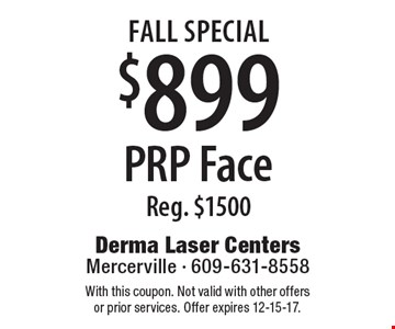 FALL Special $899 PRP Face Reg. $1500. With this coupon. Not valid with other offers or prior services. Offer expires 12-15-17.
