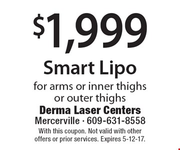 $1,999 Smart Lipo for arms or inner thighs or outer thighs. With this coupon. Not valid with other offers or prior services. Expires 5-12-17.