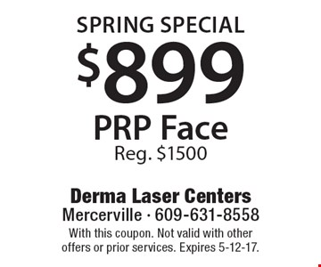 Spring Special $899 PRP Face Reg. $1500. With this coupon. Not valid with other offers or prior services. Expires 5-12-17.