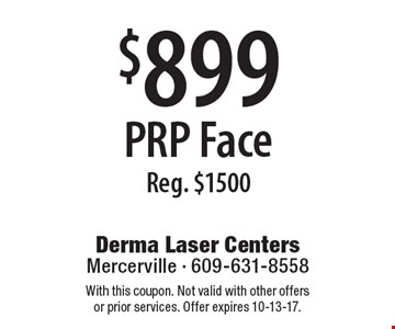 $899 PRP Face Reg. $1500. With this coupon. Not valid with other offers or prior services. Offer expires 10-13-17.
