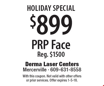 Holiday Special $899 PRP Face Reg. $1500. With this coupon. Not valid with other offers or prior services. Offer expires 1-5-18.