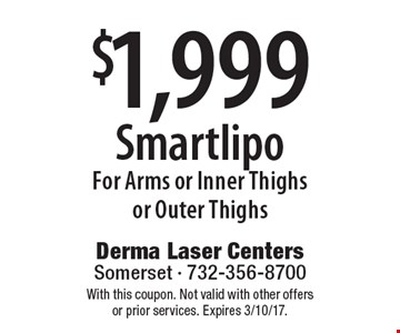 $1,999 Smartlipo For Arms or Inner Thighs or Outer Thighs. With this coupon. Not valid with other offers or prior services. Expires 3/10/17.