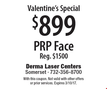 Valentine's Special $899 PRP Face Reg. $1500. With this coupon. Not valid with other offers or prior services. Expires 3/10/17.