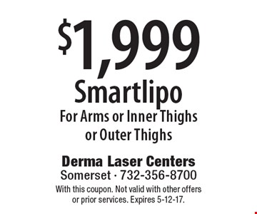 $1,999 Smartlipo For Arms or Inner Thighs or Outer Thighs. With this coupon. Not valid with other offers or prior services. Expires 5-12-17.