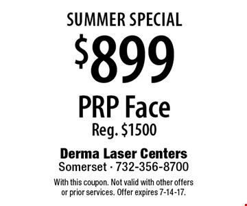 SUMMER Special - $899 PRP Face. Reg. $1500. With this coupon. Not valid with other offers or prior services. Offer expires 7-14-17.
