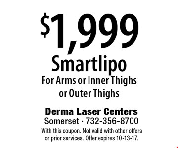 $1,999 Smartlipo For Arms or Inner Thighs or Outer Thighs. With this coupon. Not valid with other offers or prior services. Offer expires 10-13-17.