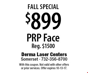 fall Special $899 PRP Face Reg. $1500. With this coupon. Not valid with other offers or prior services. Offer expires 10-13-17.