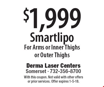 $1,999 Smartlipo For Arms or Inner Thighs or Outer Thighs. With this coupon. Not valid with other offers or prior services. Offer expires 1-5-18.
