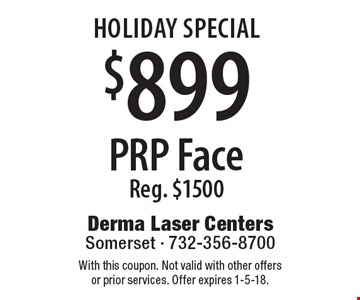 Holiday Special $899 PRP. Face Reg. $1500. With this coupon. Not valid with other offers or prior services. Offer expires 1-5-18.