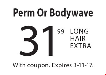 31.99 Perm Or Bodywave Long Hair Extra. With coupon. Expires 3-11-17.