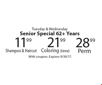 Tuesday & Wednesday Senior Special 62+ Years: 21.99 Coloring (tinte). 28.99 Perm. 11.99 Shampoo & Haircut. With coupon. Expires 9/30/17.